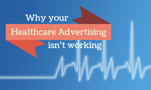 4 Surprisingly Common Reasons Your Healthcare Advertising Isn't Working