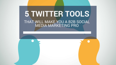 5 Effective Twitter Tools That Will Make You A B2B Social Media Marketing Pro