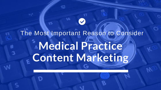 The Most Important Reason to Consider Medical Practice Content Marketing