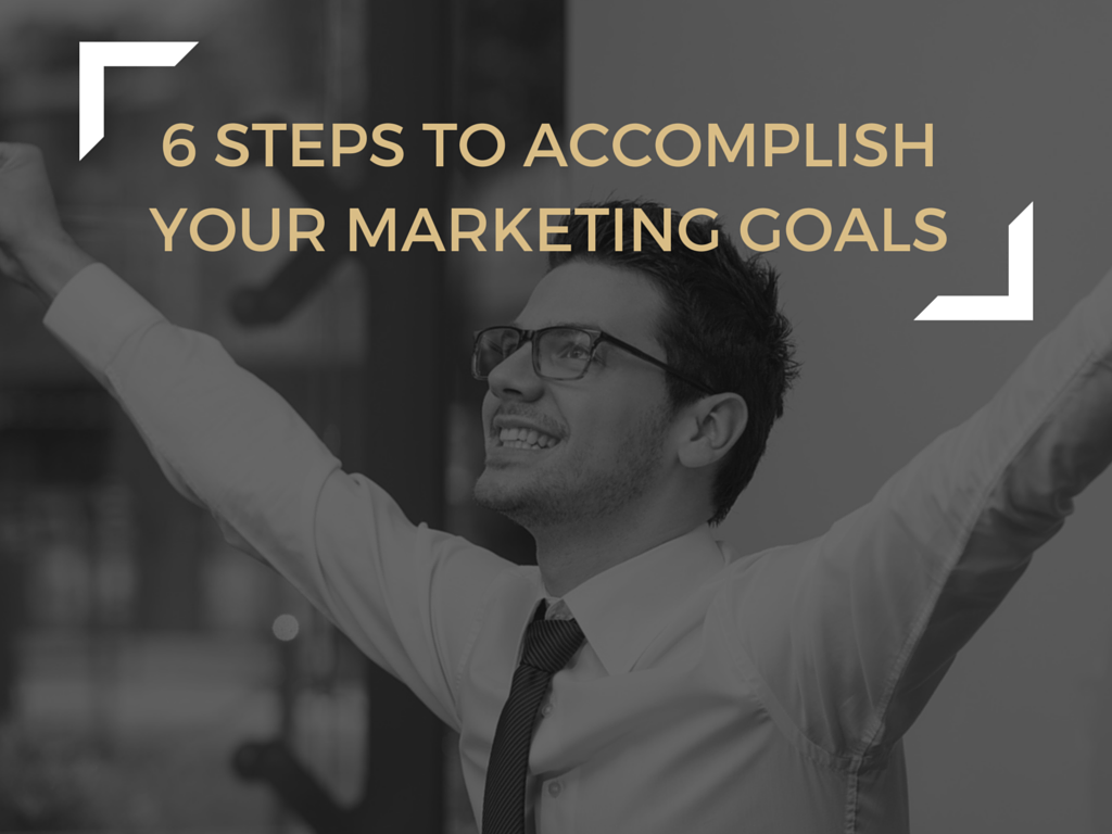 6 Steps to Accomplish Your Marketing Goals