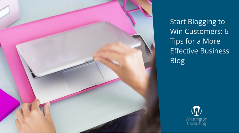 Start Blogging to Win Customers: 6 Tips for a More Effective Business Blog