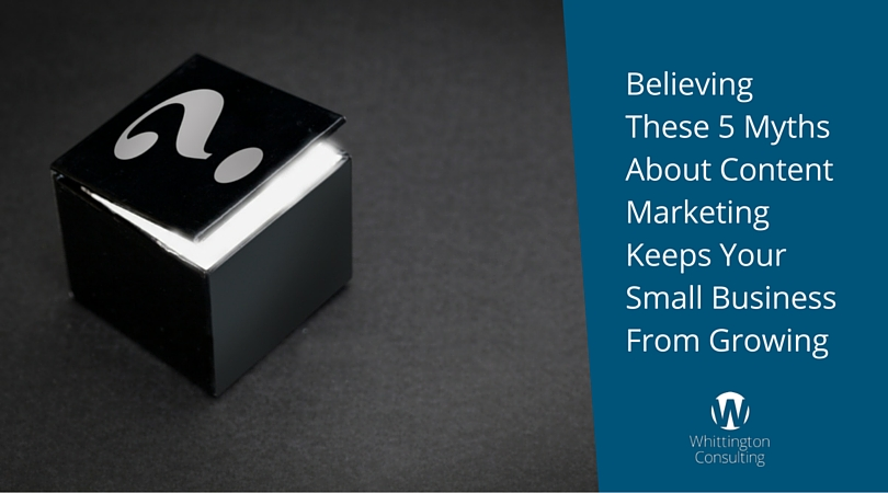 Believing These 5 Myths About Content Marketing Keeps Your Small Business From Growing